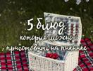 Что можно приготовить на пикнике: 5 простых рецептов