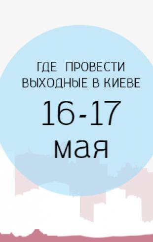 Где провести выходные: 16-17 мая в Киеве