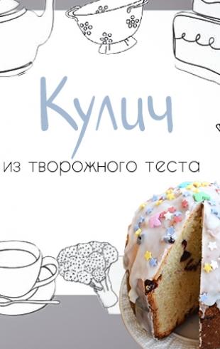 Кулинарная колонка Оли Мончук. Пасхальный кулич из творожного теста