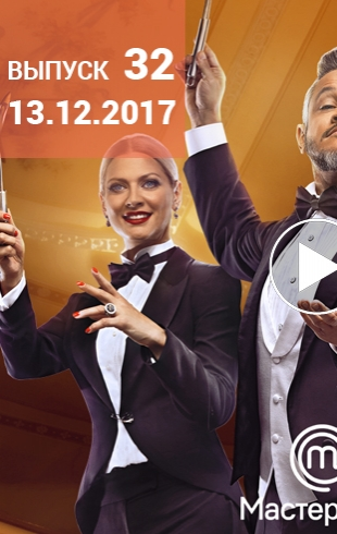 Мастер Шеф 7 сезон: 32 выпуск от 13.12.2017 смотреть онлайн ВИДЕО