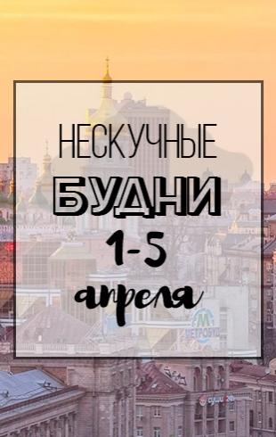 Нескучные будни: куда пойти в Киеве на неделе с 1 по 5 апреля