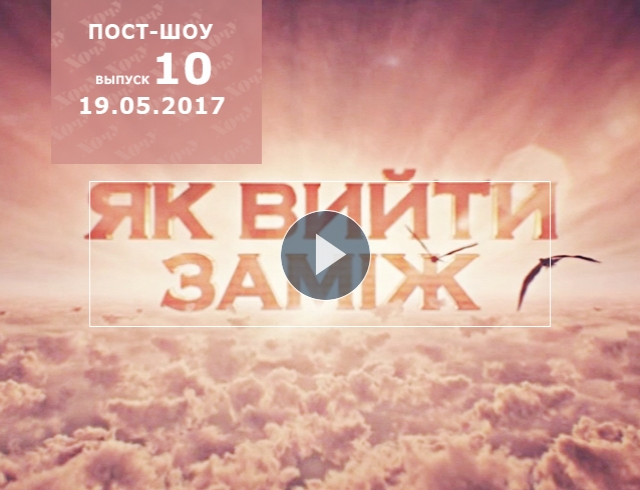 Пост шоу «Как выйти замуж» 7 сезон: 10 выпуск от 19.05.2017 смотреть онлайн ВИДЕО