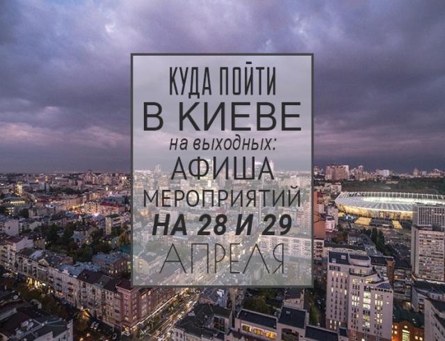 Куда пойти в Киеве на выходных: афиша мероприятий на 28 и 29 апреля