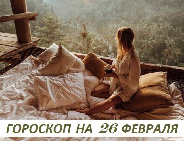 Гороскоп на 26 февраля 2019: жизнь возмутительна, когда о ней думаешь, и прекрасна, когда ею живешь