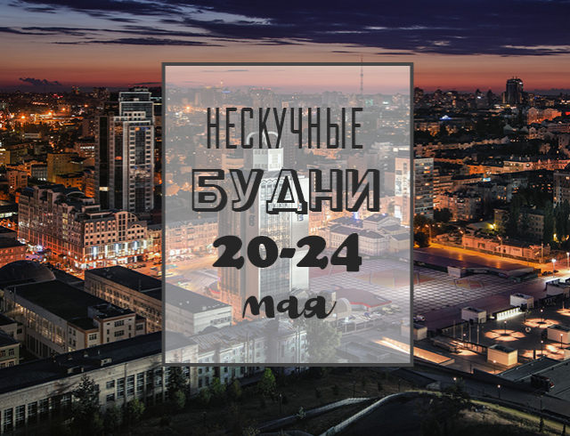 Нескучные будни: куда пойти в Киеве на неделе с 20 по 24 мая