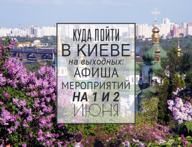Куда пойти на выходных в Киеве: 1 и 2 июня