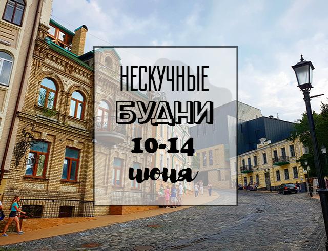 Нескучные будни: куда пойти в Киеве на неделе с 10 по 14 июня